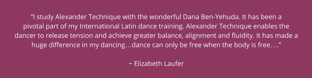"""I study Alexander Technique with the wonderful Dana Ben-Yehuda. It has been a pivotal part of my International Latin dance training. Alexander Technique enables the dancer to release tension and achieve greater balance, alignment and fluidity. It has made a huge difference in my dancing…dance can only be free when the body is free…."" ~ Elizabeth Laufer"