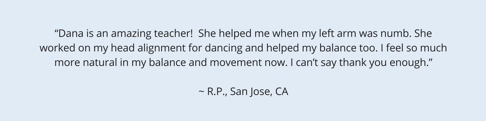 """Dana is an amazing teacher!  She helped me when my left arm was numb. She worked on my head alignment for dancing and helped my balance too. I feel so much more natural in my balance and movement now. I can't say thank you enough."" ~ R.P., San Jose, CA"